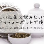 美味しい紅茶を飲みたいなら、茶葉からティーポットで淹れよう